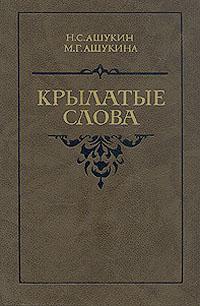 Ашукин Н. С., Ашукина М. Г. Крылатые слова